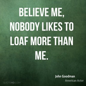 John Goodman - Believe me, nobody likes to loaf more than me.