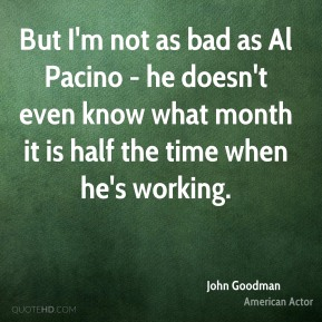 John Goodman - But I'm not as bad as Al Pacino - he doesn't even know what month it is half the time when he's working.