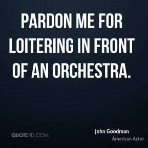 John Goodman - Pardon me for loitering in front of an orchestra.
