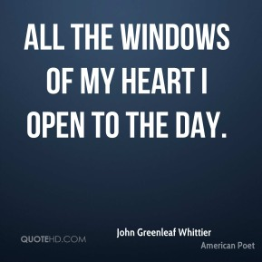 John Greenleaf Whittier - All the windows of my heart I open to the day.