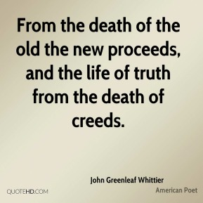 John Greenleaf Whittier - From the death of the old the new proceeds, and the life of truth from the death of creeds.