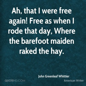 John Greenleaf Whittier  - Ah, that I were free again! Free as when I rode that day, Where the barefoot maiden raked the hay.