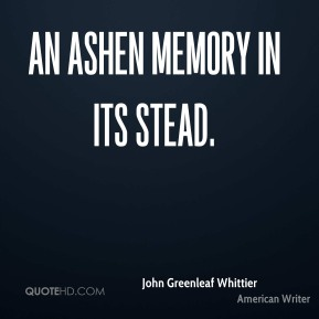 John Greenleaf Whittier  - An ashen memory in its stead.
