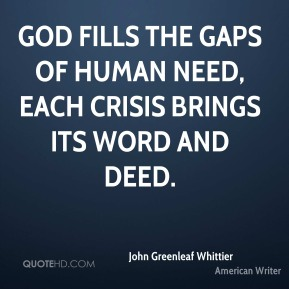 God fills the gaps of human need, Each crisis brings its word and deed.
