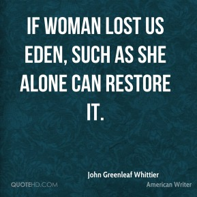 If woman lost us Eden, such as she alone can restore it.