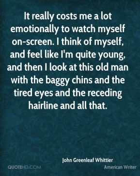 It really costs me a lot emotionally to watch myself on-screen. I think of myself, and feel like I'm quite young, and then I look at this old man with the baggy chins and the tired eyes and the receding hairline and all that.
