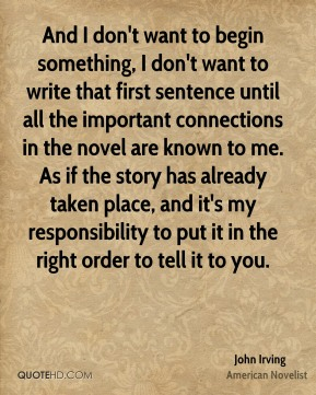 John Irving - And I don't want to begin something, I don't want to write that first sentence until all the important connections in the novel are known to me. As if the story has already taken place, and it's my responsibility to put it in the right order to tell it to you.