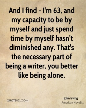 John Irving - And I find - I'm 63, and my capacity to be by myself and just spend time by myself hasn't diminished any. That's the necessary part of being a writer, you better like being alone.