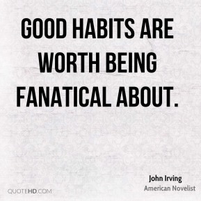 John Irving - Good habits are worth being fanatical about.
