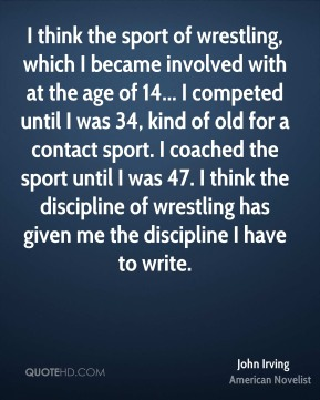 John Irving - I think the sport of wrestling, which I became involved with at the age of 14... I competed until I was 34, kind of old for a contact sport. I coached the sport until I was 47. I think the discipline of wrestling has given me the discipline I have to write.