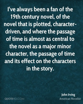 John Irving - I've always been a fan of the 19th century novel, of the novel that is plotted, character-driven, and where the passage of time is almost as central to the novel as a major minor character, the passage of time and its effect on the characters in the story.