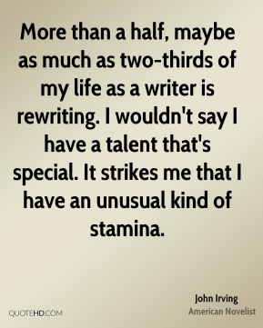 John Irving - More than a half, maybe as much as two-thirds of my life as a writer is rewriting. I wouldn't say I have a talent that's special. It strikes me that I have an unusual kind of stamina.