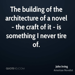 John Irving - The building of the architecture of a novel - the craft of it - is something I never tire of.