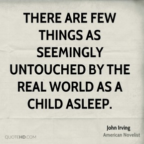 John Irving - There are few things as seemingly untouched by the real world as a child asleep.