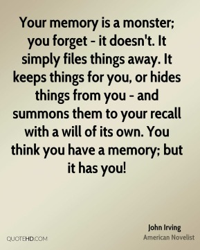 John Irving - Your memory is a monster; you forget - it doesn't. It simply files things away. It keeps things for you, or hides things from you - and summons them to your recall with a will of its own. You think you have a memory; but it has you!