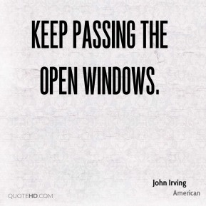 John Irving  - Keep passing the open windows.