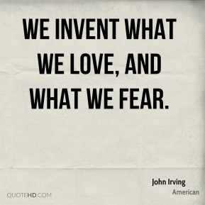 We invent what we love, and what we fear.