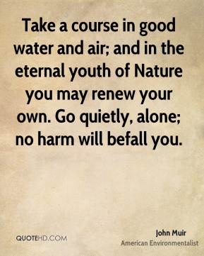 John Muir - Take a course in good water and air; and in the eternal youth of Nature you may renew your own. Go quietly, alone; no harm will befall you.