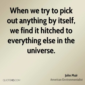 John Muir - When we try to pick out anything by itself, we find it hitched to everything else in the universe.