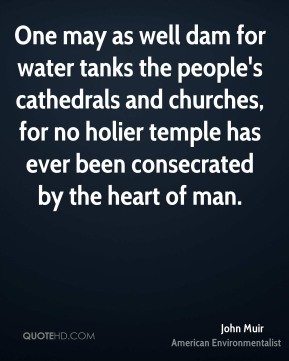 John Muir - One may as well dam for water tanks the people's cathedrals and churches, for no holier temple has ever been consecrated by the heart of man.