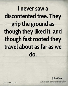 John Muir - I never saw a discontented tree. They grip the ground as though they liked it, and though fast rooted they travel about as far as we do.