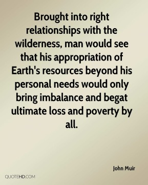 Brought into right relationships with the wilderness, man would see that his appropriation of Earth's resources beyond his personal needs would only bring imbalance and begat ultimate loss and poverty by all.