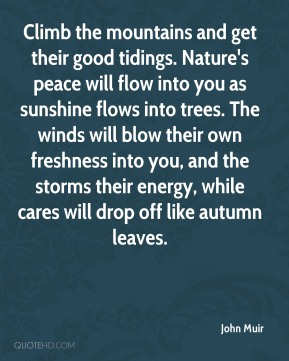 John Muir  - Climb the mountains and get their good tidings. Nature's peace will flow into you as sunshine flows into trees. The winds will blow their own freshness into you, and the storms their energy, while cares will drop off like autumn leaves.