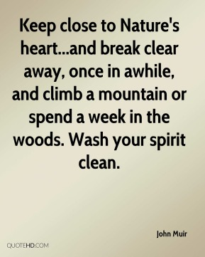 Keep close to Nature's heart...and break clear away, once in awhile, and climb a mountain or spend a week in the woods. Wash your spirit clean.