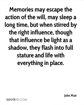 John Muir  - Memories may escape the action of the will, may sleep a long time, but when stirred by the right influence, though that influence be light as a shadow, they flash into full stature and life with everything in place.