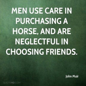 Men use care in purchasing a horse, and are neglectful in choosing friends.