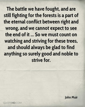 The battle we have fought, and are still fighting for the forests is a part of the eternal conflict between right and wrong, and we cannot expect to see the end of it ... So we must count on watching and striving for these trees, and should always be glad to find anything so surely good and noble to strive for.
