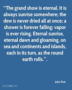 """The grand show is eternal. It is always sunrise somewhere; the dew is never dried all at once; a shower is forever falling; vapor is ever rising. Eternal sunrise, eternal dawn and gloaming, on sea and continents and islands, each in its turn, as the round earth rolls.""."