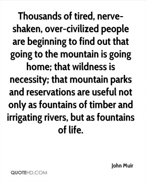 Thousands of tired, nerve-shaken, over-civilized people are beginning to find out that going to the mountain is going home; that wildness is necessity; that mountain parks and reservations are useful not only as fountains of timber and irrigating rivers, but as fountains of life.