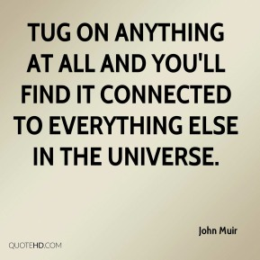John Muir  - Tug on anything at all and you'll find it connected to everything else in the universe.