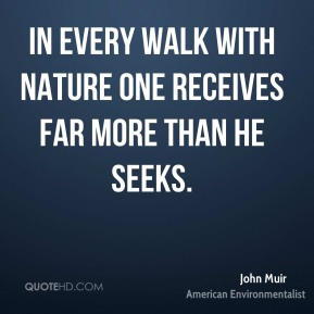 John Muir - In every walk with nature one receives far more than he seeks.