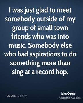 I was just glad to meet somebody outside of my group of small town friends who was into music. Somebody else who had aspirations to do something more than sing at a record hop.