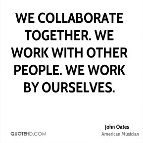 We collaborate together. We work with other people. We work by ourselves.