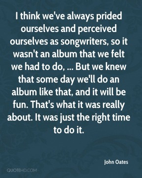John Oates  - I think we've always prided ourselves and perceived ourselves as songwriters, so it wasn't an album that we felt we had to do, ... But we knew that some day we'll do an album like that, and it will be fun. That's what it was really about. It was just the right time to do it.