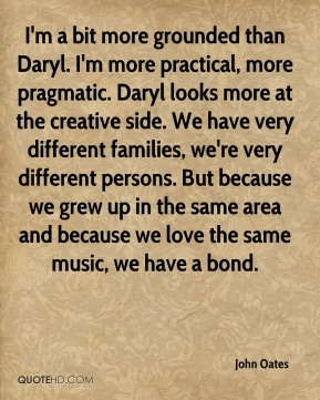 John Oates  - I'm a bit more grounded than Daryl. I'm more practical, more pragmatic. Daryl looks more at the creative side. We have very different families, we're very different persons. But because we grew up in the same area and because we love the same music, we have a bond.