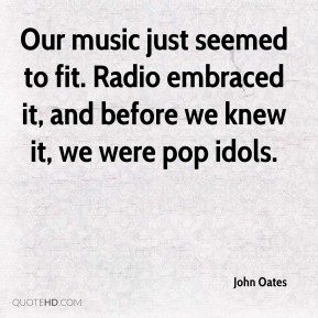 John Oates  - Our music just seemed to fit. Radio embraced it, and before we knew it, we were pop idols.