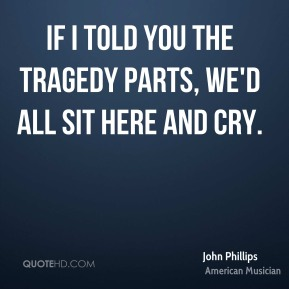 John Phillips - If I told you the tragedy parts, we'd all sit here and cry.