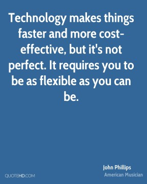 John Phillips - Technology makes things faster and more cost-effective, but it's not perfect. It requires you to be as flexible as you can be.