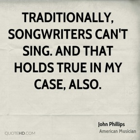 John Phillips - Traditionally, songwriters can't sing. And that holds true in my case, also.