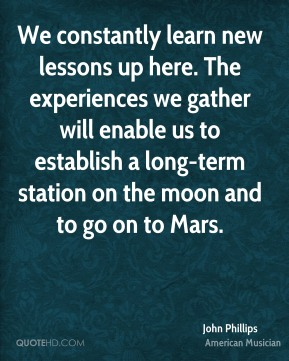 John Phillips - We constantly learn new lessons up here. The experiences we gather will enable us to establish a long-term station on the moon and to go on to Mars.