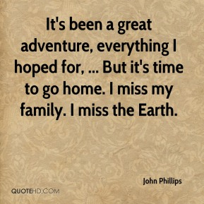 It's been a great adventure, everything I hoped for, ... But it's time to go home. I miss my family. I miss the Earth.