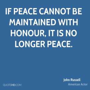 John Russell - If peace cannot be maintained with honour, it is no longer peace.