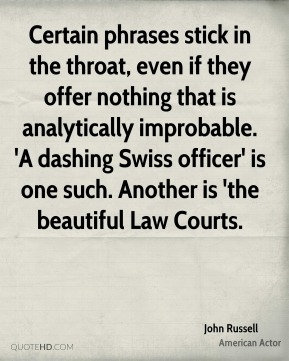 John Russell  - Certain phrases stick in the throat, even if they offer nothing that is analytically improbable. 'A dashing Swiss officer' is one such. Another is 'the beautiful Law Courts.