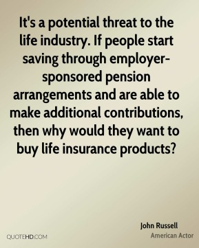 John Russell  - It's a potential threat to the life industry. If people start saving through employer-sponsored pension arrangements and are able to make additional contributions, then why would they want to buy life insurance products?