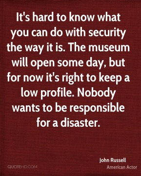 John Russell  - It's hard to know what you can do with security the way it is. The museum will open some day, but for now it's right to keep a low profile. Nobody wants to be responsible for a disaster.