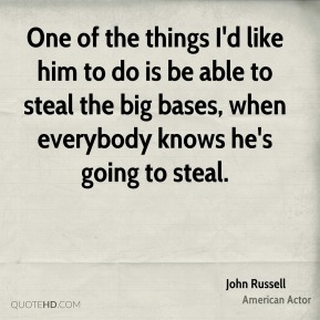 John Russell  - One of the things I'd like him to do is be able to steal the big bases, when everybody knows he's going to steal.